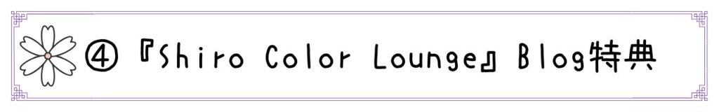 ④『Shiro Color Lounge』読者特典