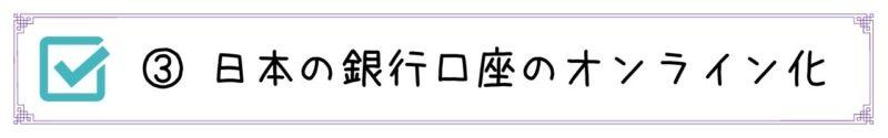 ③日本の銀行口座のオンライン化